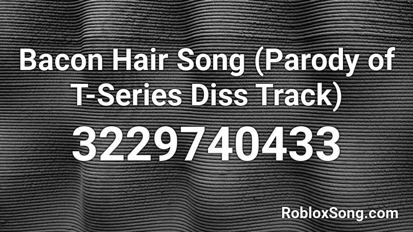 Bacon Hair Song (Parody of T Series Diss Track) Roblox ID Roblox