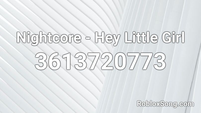 hey little girl roblox song id
