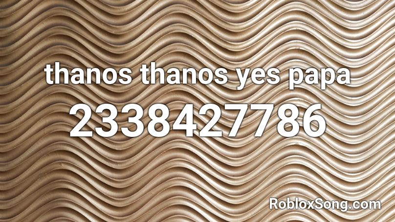 thanos thanos yes papa roblox id