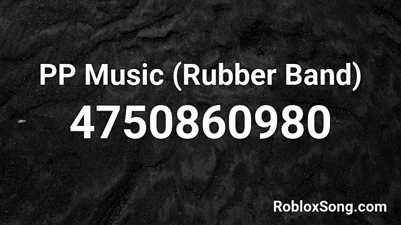 PP Music (Rubber Band) Roblox ID - Roblox music codes